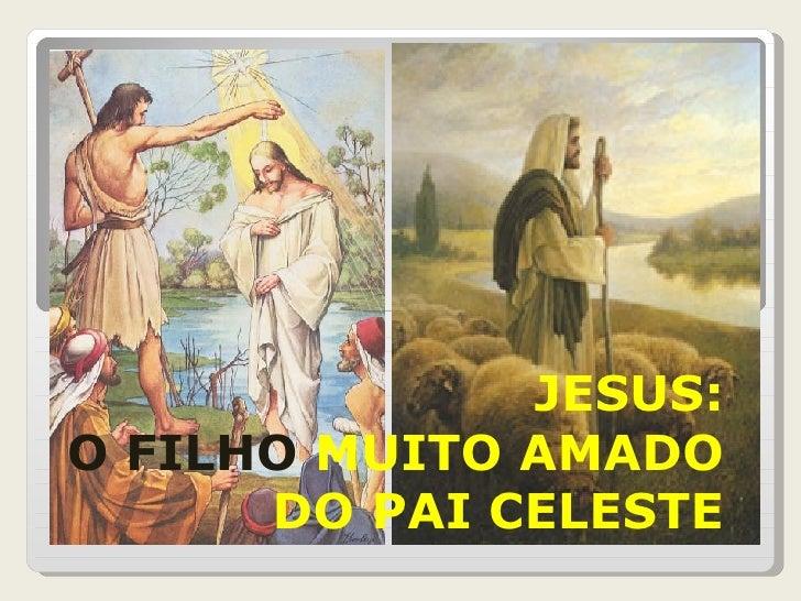 JESUS: O FILHO  MUITO AMADO DO PAI CELESTE