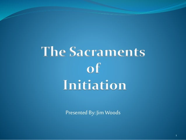 The Sacraments of Initiation Presented By: Jim Woods 1