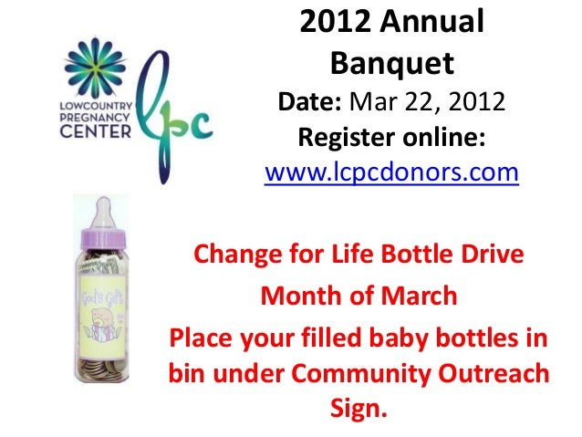 2012 Annual Banquet Date: Mar 22, 2012 Register online: www.lcpcdonors.com Change for Life Bottle Drive Month of March Pla...