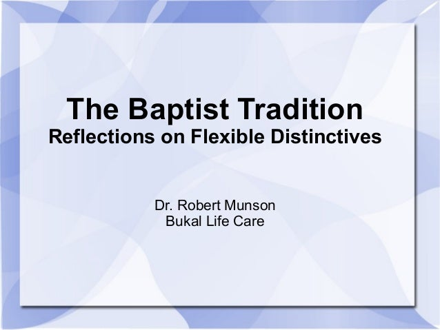 The Baptist Tradition Reflections on Flexible Distinctives Dr. Robert Munson Bukal Life Care