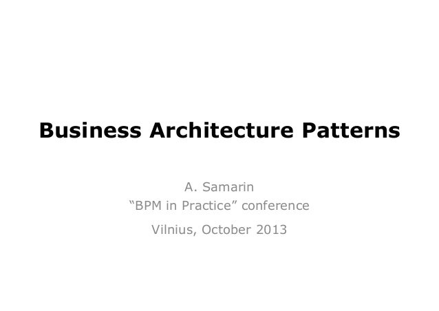 """Business Architecture Patterns A. Samarin """"BPM in Practice"""" conference Vilnius, October 2013"""
