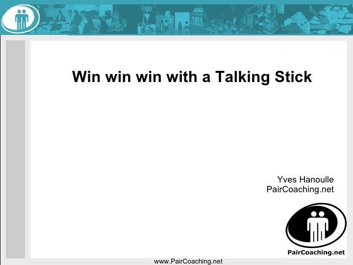 Win win win with a Talking Stick  www.PairCoaching.net Yves Hanoulle PairCoaching.net