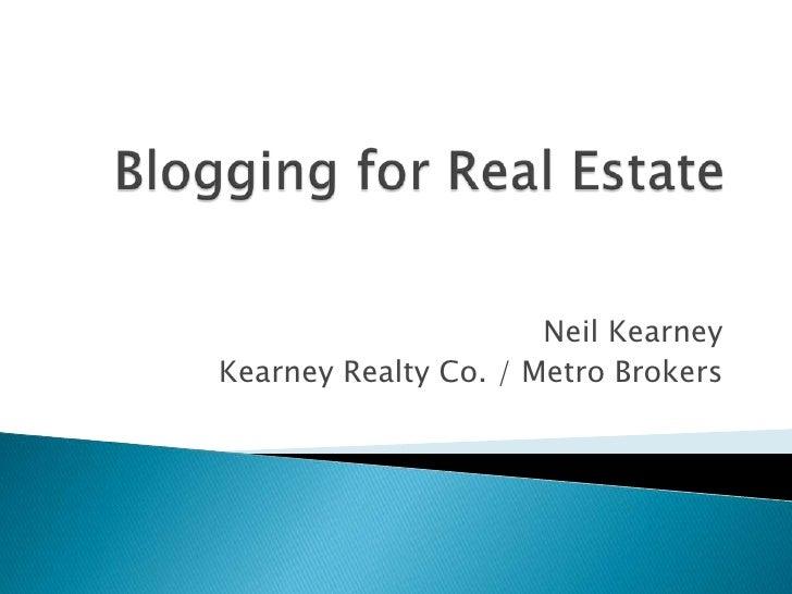 Blogging for Real Estate<br />Neil Kearney<br />Kearney Realty Co. / Metro Brokers<br />