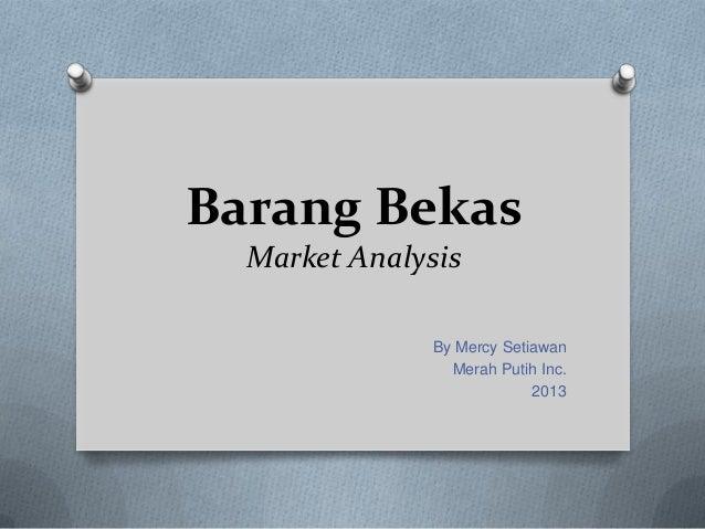 Barang Bekas  Market Analysis              By Mercy Setiawan                Merah Putih Inc.                           2013