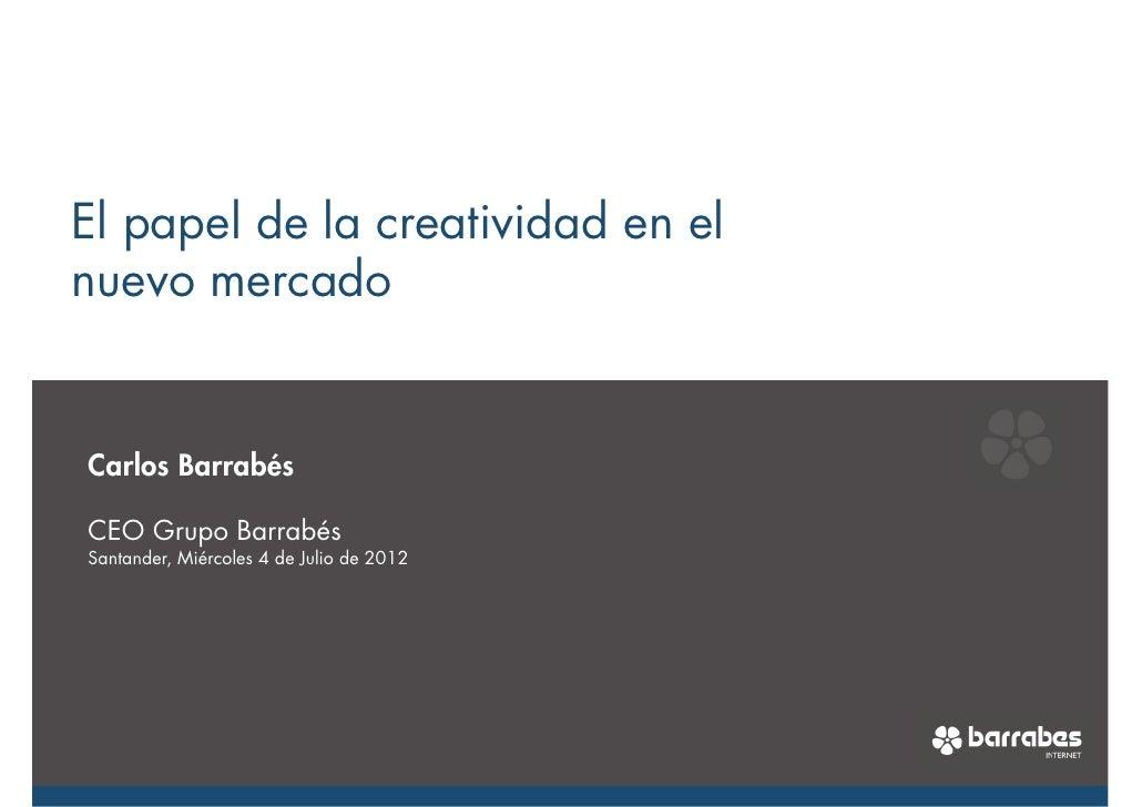 El papel de la creatividad en elnuevo mercadoCarlos BarrabésCEO Grupo BarrabésSantander, Miércoles 4 de Julio de 2012