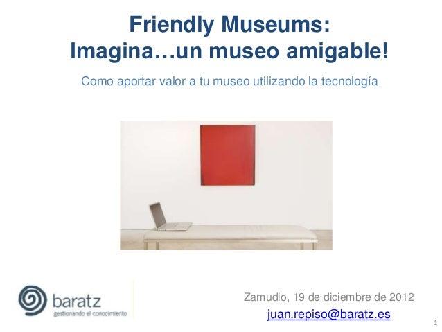 Friendly Museums:Imagina…un museo amigable!Como aportar valor a tu museo utilizando la tecnología                         ...