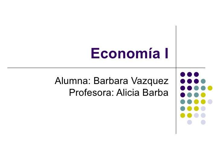 Economía IAlumna: Barbara Vazquez   Profesora: Alicia Barba