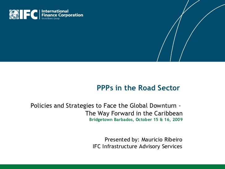 PPPs in the Road Sector Presented by: Mauricio Ribeiro IFC Infrastructure Advisory Services Policies and Strategies to Fac...