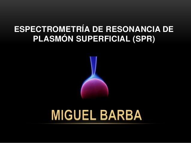 ESPECTROMETRÍA DE RESONANCIA DE PLASMÓN SUPERFICIAL (SPR)