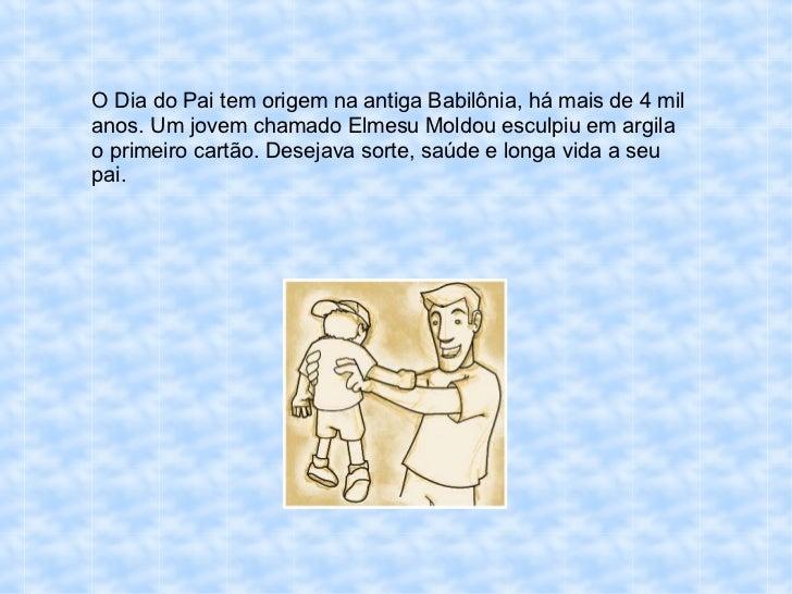 O Dia do Pai tem origem na antiga Babilônia, há mais de 4 mil anos. Um jovem chamado Elmesu Moldou esculpiu em argila o pr...