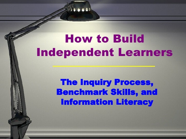 How to Build Independent Learners The Inquiry Process, Benchmark Skills, and Information Literacy