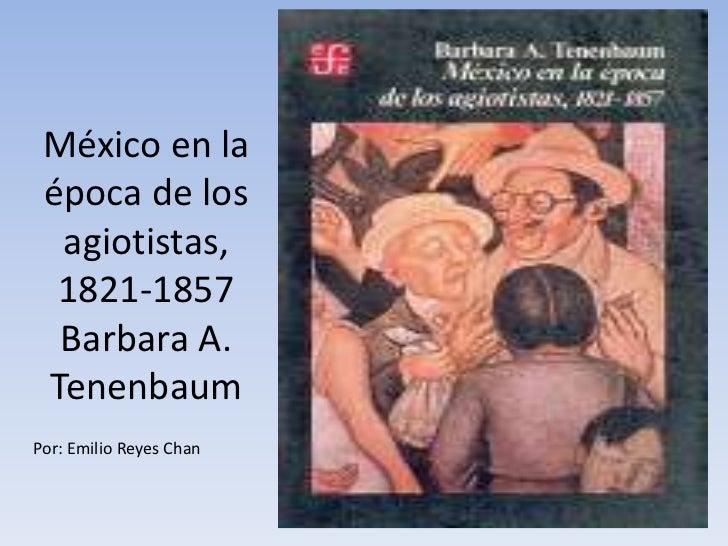 México en la época de los  agiotistas,  1821-1857  Barbara A. TenenbaumPor: Emilio Reyes Chan