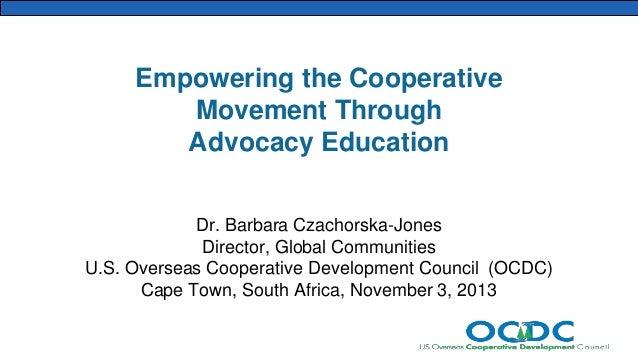Empowering the Cooperative Movement Through Advocacy Education Dr. Barbara Czachorska-Jones Director, Global Communities U...