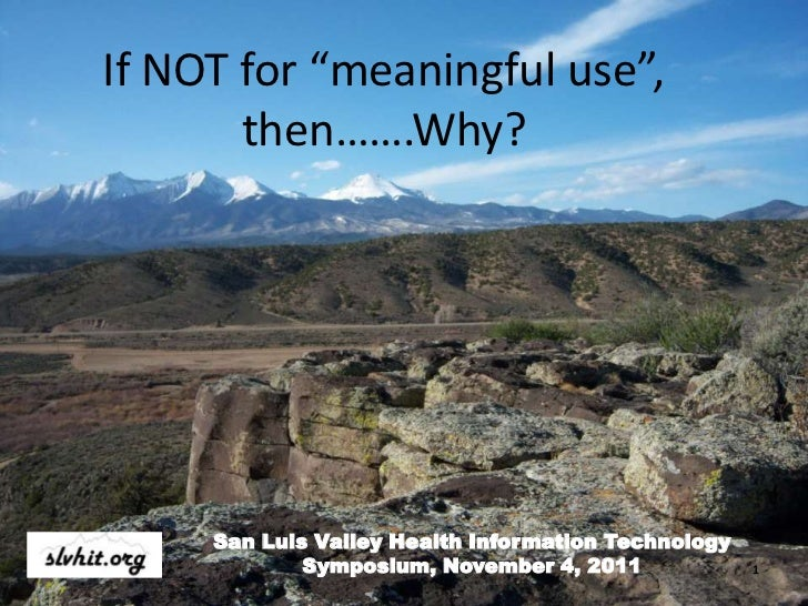 "If NOT for ""meaningful use"",       then…….Why?     San Luis Valley Health Information Technology             Symposium, No..."