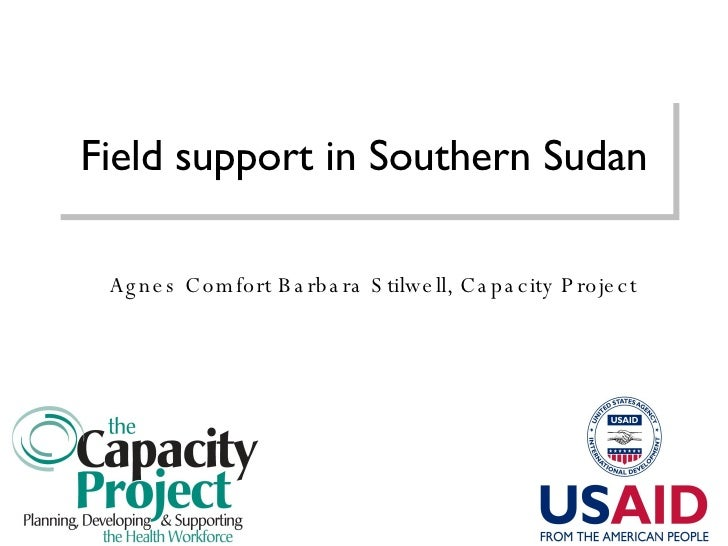 Field support in Southern Sudan Agnes Comfort Barbara Stilwell, Capacity Project
