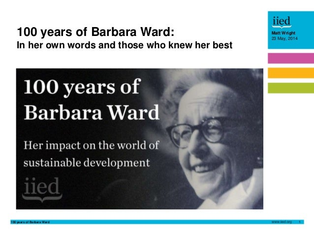 100 years of Barbara Ward 1 Matt Wright 23 May, 2014 100 years of Barbara Ward: In her own words and those who knew her be...