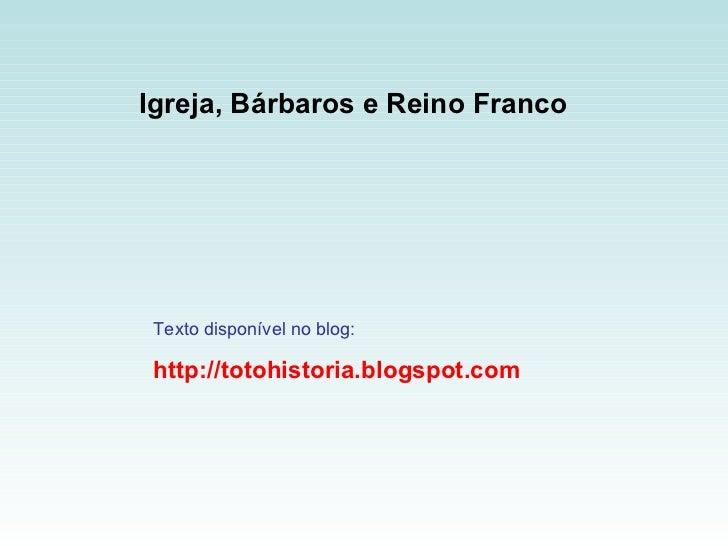 Igreja, Bárbaros e Reino Franco   Texto disponível no blog: http://totohistoria.blogspot.com