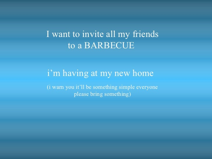 I want to invite all my friends to a BARBECUE  i'm having at my new home   (i warn you it'll be something simple everyone ...