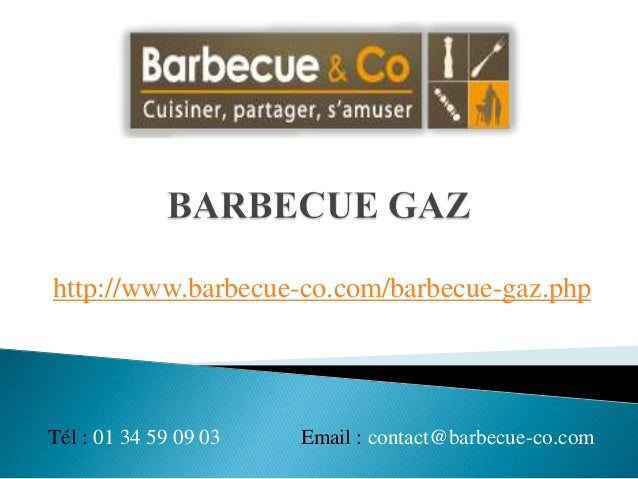 http://www.barbecue-co.com/barbecue-gaz.phpTél : 01 34 59 09 03   Email : contact@barbecue-co.com