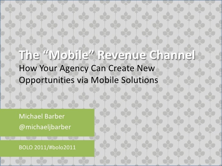"The ""Mobile"" Revenue Channel<br />How Your Agency Can Create New Opportunities via Mobile Solutions<br />Michael Barber<br..."
