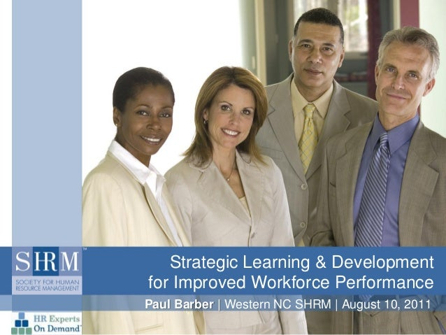 Strategic Learning & Development for Improved Workforce Performance Paul Barber | Western NC SHRM | August 10, 2011
