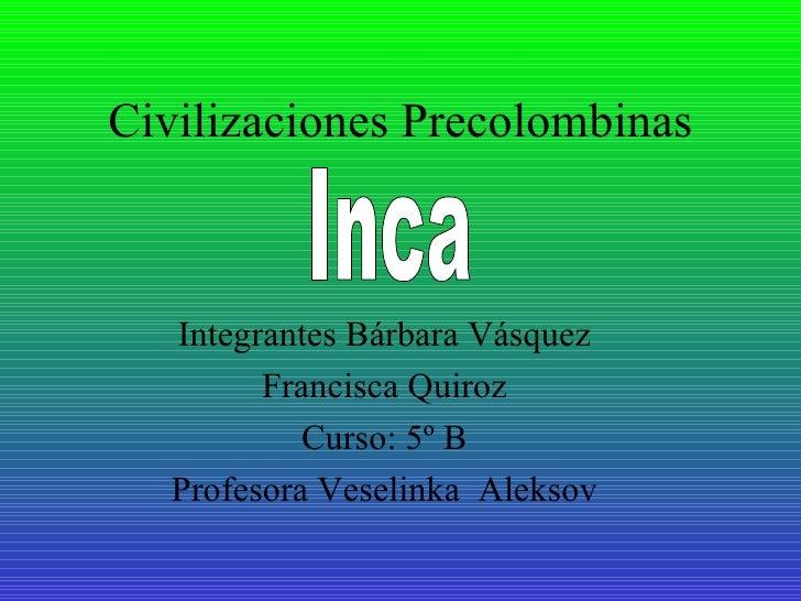 Civilizaciones Precolombinas Integrantes Bárbara Vásquez Francisca Quiroz Curso: 5º B Profesora Veselinka  Aleksov Inca