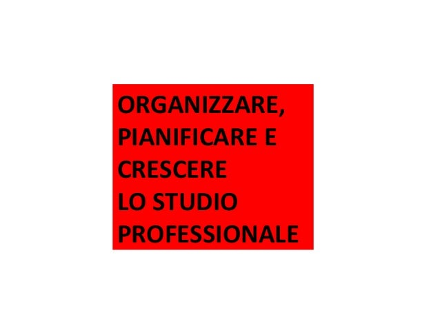 ORGANIZZARE, PIANIFICARE E CRESCERE LO STUDIO PROFESSIONALE Pescara – 19 novembre 2013