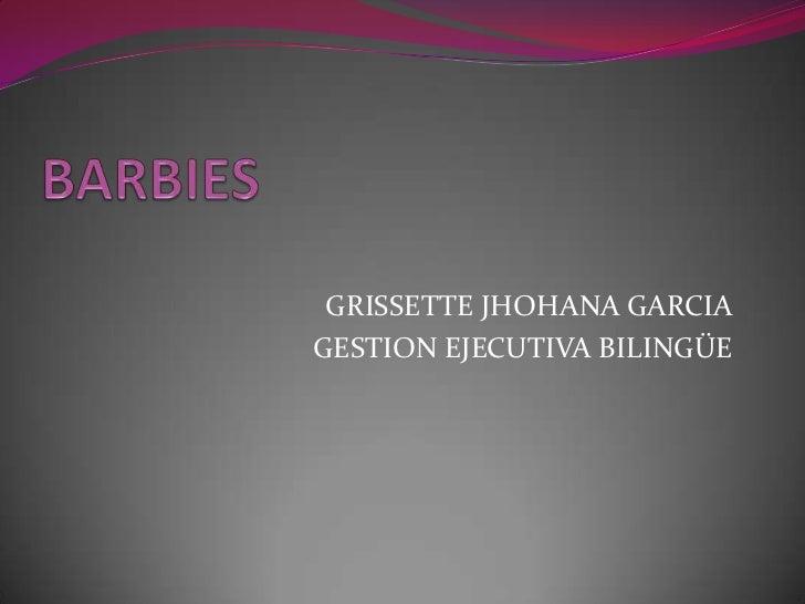 BARBIES  <br />GRISSETTE JHOHANA GARCIA<br />GESTION EJECUTIVA BILINGÜE<br />