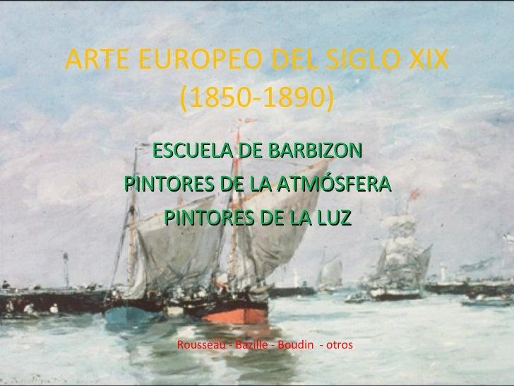 ARTE EUROPEO DEL SIGLO XIX (1850-1890) ESCUELA DE BARBIZON PINTORES DE LA ATMÓSFERA PINTORES DE LA LUZ Rousseau - Bazille ...
