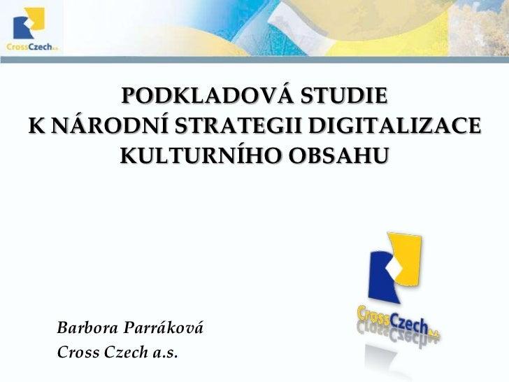 Podkladová studie k Národní strategii digitalizace kulturního obsahu<br />Barbora Parráková <br />CrossCzech a.s.<br />