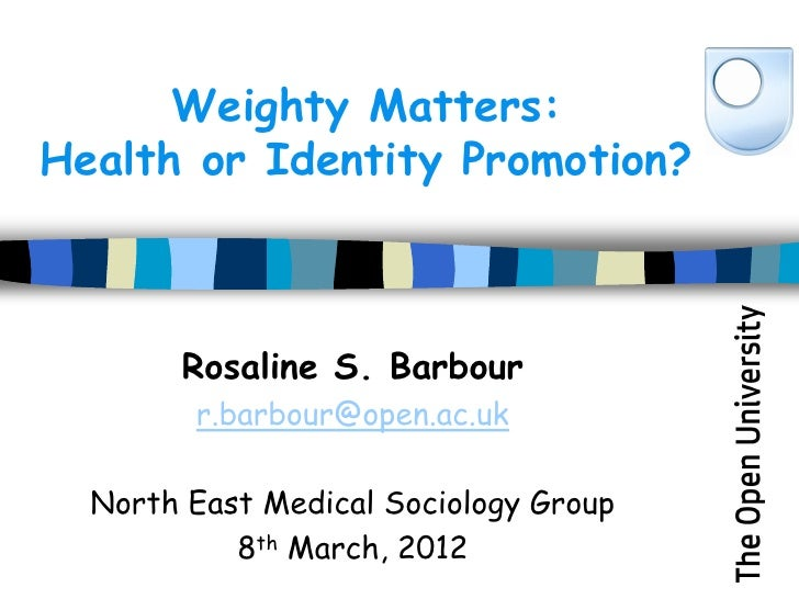 Weighty Matters:Health or Identity Promotion?       Rosaline S. Barbour        r.barbour@open.ac.uk  North East Medical So...