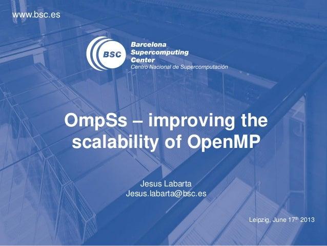 www.bsc.esLeipzig, June 17th 2013Jesus LabartaJesus.labarta@bsc.esOmpSs – improving thescalability of OpenMP