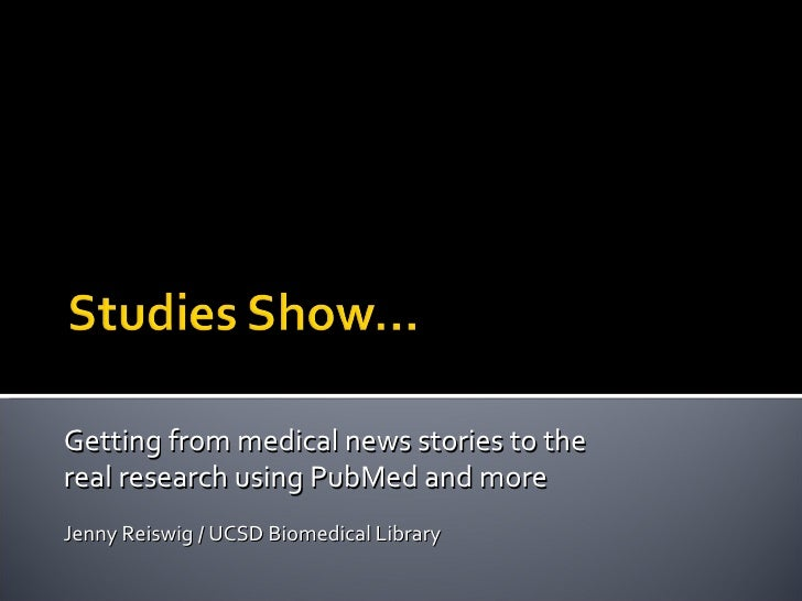 Getting from medical news stories to the  real research using PubMed and more  Jenny Reiswig / UCSD Biomedical Library