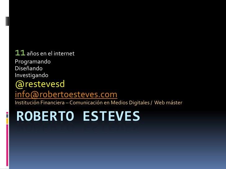 11 años en el internet<br />Programando <br />Diseñando<br />Investigando<br />@restevesd<br />info@robertoesteves.com<br ...