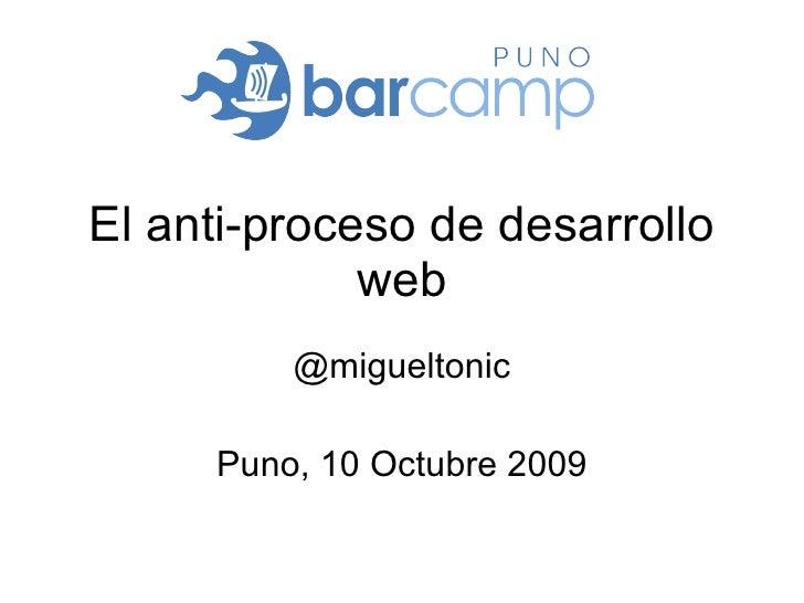El anti-proceso de desarrollo web @migueltonic Puno, 10 Octubre 2009