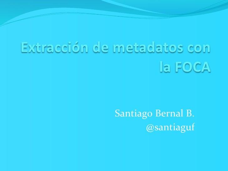 Extraccióndemetadatoscon                    laFOCA             SantiagoBernalB.                    @santiaguf