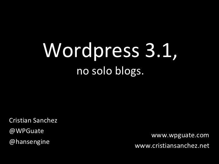 Wordpress 3.1, no solo blogs. Cristian Sanchez @WPGuate @hansengine www.wpguate.com www.cristiansanchez.net
