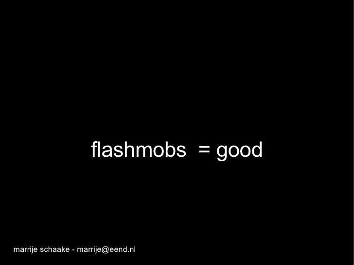 flashmobs  = good marrije schaake - marrije@eend.nl