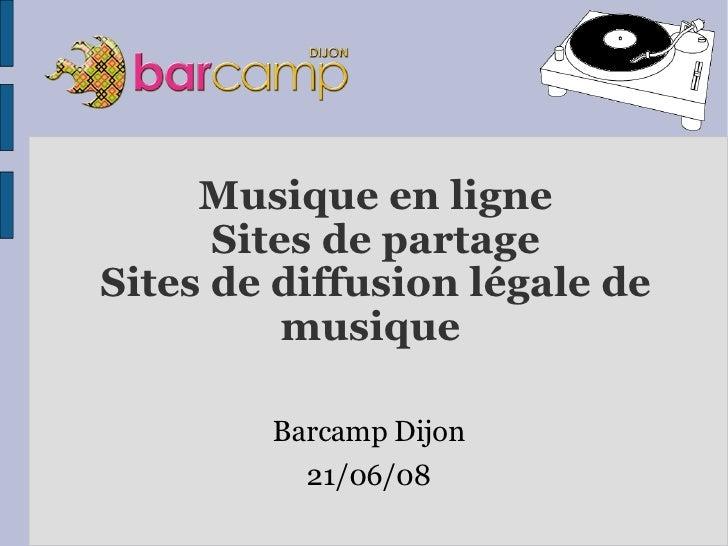 Musique en ligne Sites de partage Sites de diffusion légale de musique  <ul><li>Barcamp Dijon </li></ul><ul><li>21/06/08 <...