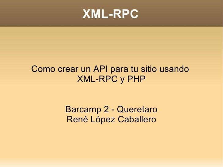 XML-RPC <ul><ul><li>Como crear un API para tu sitio usando  </li></ul></ul><ul><ul><li>XML-RPC y PHP </li></ul></ul><ul><u...