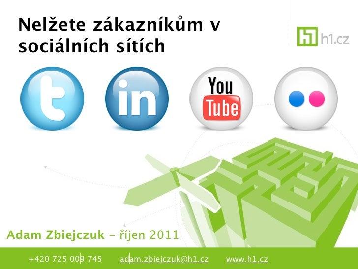 Nelžete zákazníkům v sociálních sítíchAdam Zbiejczuk - říjen 2011   +420 725 009 745   adam.zbiejczuk@h1.cz   www.h1.cz