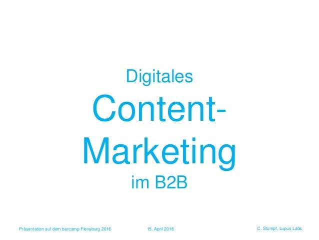 C. Stumpf, Lupus Labs Digitales Content- Marketing im B2B Präsentation auf dem barcamp Flensburg 2016 15. April 2016