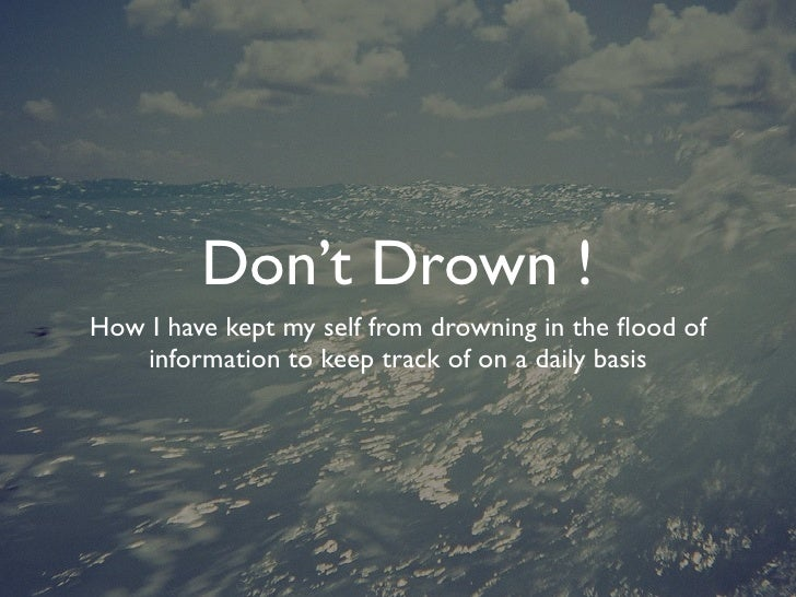 Don't Drown ! How I have kept my self from drowning in the flood of    information to keep track of on a daily basis