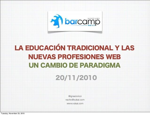 @ignacioricci nacho@vulsai.com www.vulsai.com LA EDUCACIÓN TRADICIONAL Y LAS NUEVAS PROFESIONES WEB UN CAMBIO DE PARADIGMA...