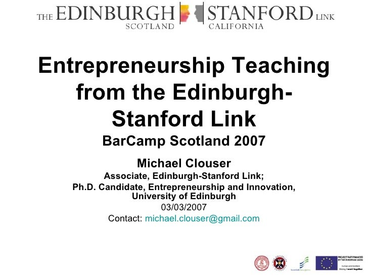 Entrepreneurship Teaching from the Edinburgh-Stanford Link BarCamp Scotland 2007 Michael Clouser Associate, Edinburgh-Stan...