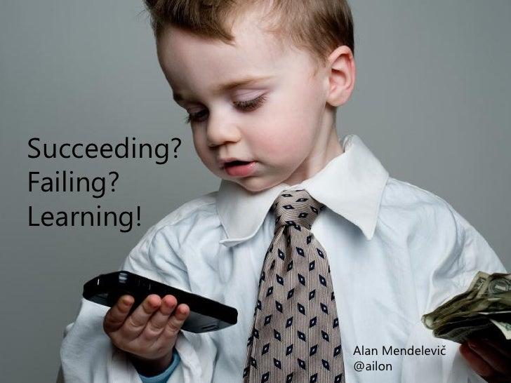Succeeding?Failing?Learning!              Alan Mendelevič              @ailon