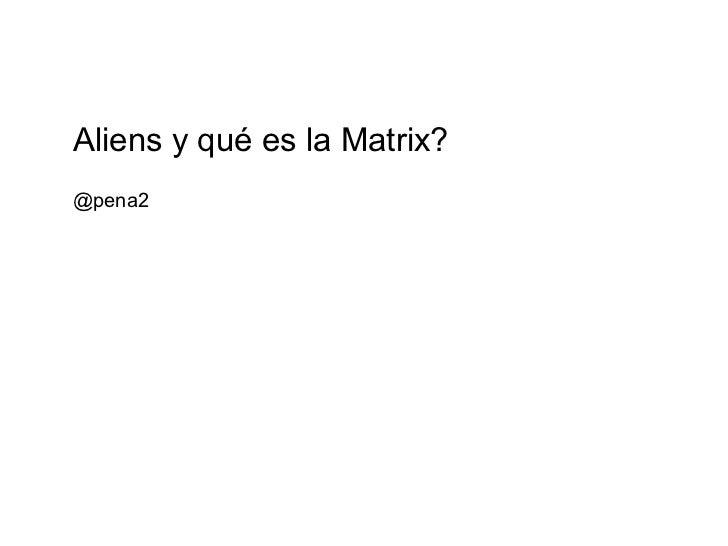 @pena2 Aliens y qué es la Matrix?