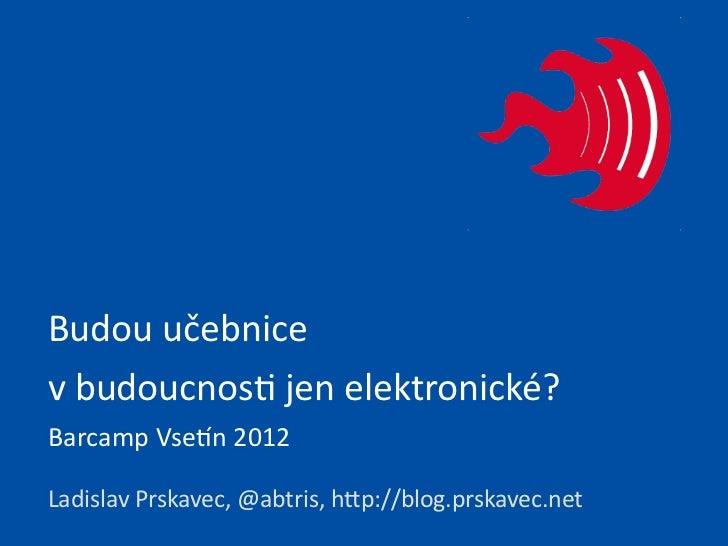 Budou učebnice v budoucnos. jen elektronické?Barcamp Vse:n 2012Ladislav Prskavec, @abtris, hCp://blog....