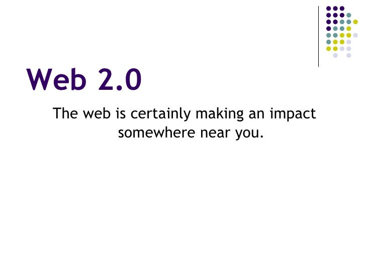 Web 2.0 <ul><li>The web is certainly making an impact somewhere near you. </li></ul>