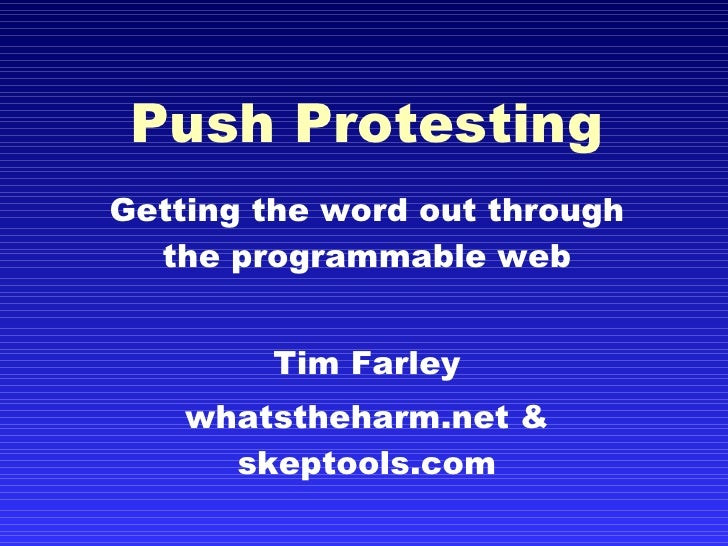 Push Protesting Getting the word out through the programmable web Tim Farley whatstheharm.net & skeptools.com